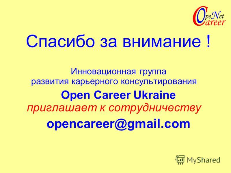 Спасибо за внимание ! Инновационная группа развития карьерного консультирования Ореn Career Ukraine приглашает к сотрудничеству opencareer@gmail.com
