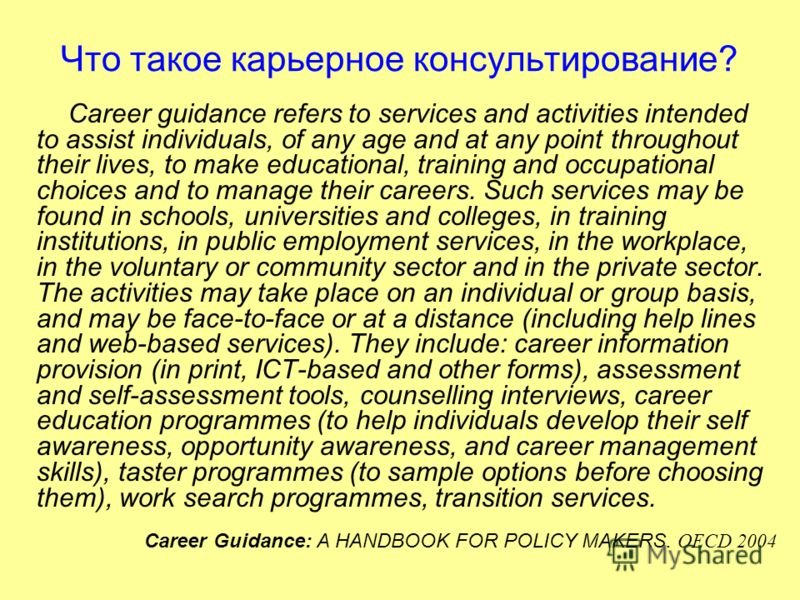 Что такое карьерное консультирование? Career guidance refers to services and activities intended to assist individuals, of any age and at any point throughout their lives, to make educational, training and occupational choices and to manage their car