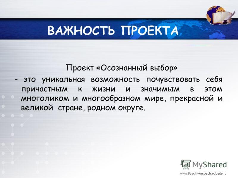 ВАЖНОСТЬ ПРОЕКТА Проект «Осознанный выбор» - это уникальная возможность почувствовать себя причастным к жизни и значимым в этом многоликом и многообразном мире, прекрасной и великой стране, родном округе. www.86sch-korsosch.edusite.ru