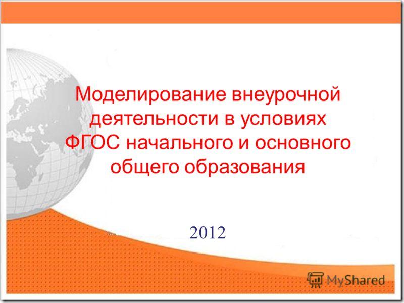 Моделирование внеурочной деятельности в условиях ФГОС начального и основного общего образования 2012