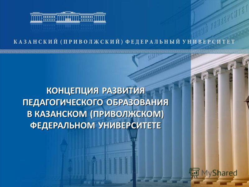 1 КОНЦЕПЦИЯ РАЗВИТИЯ ПЕДАГОГИЧЕСКОГО ОБРАЗОВАНИЯ В КАЗАНСКОМ (ПРИВОЛЖСКОМ) ФЕДЕРАЛЬНОМ УНИВЕРСИТЕТЕ