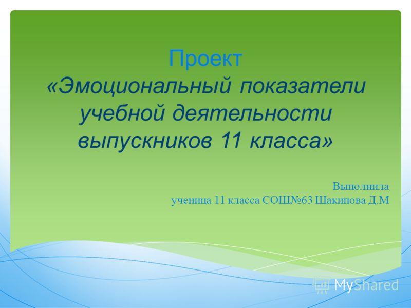 Проект «Эмоциональный показатели учебной деятельности выпускников 11 класса» Выполнила ученица 11 класса СОШ63 Шакипова Д.М