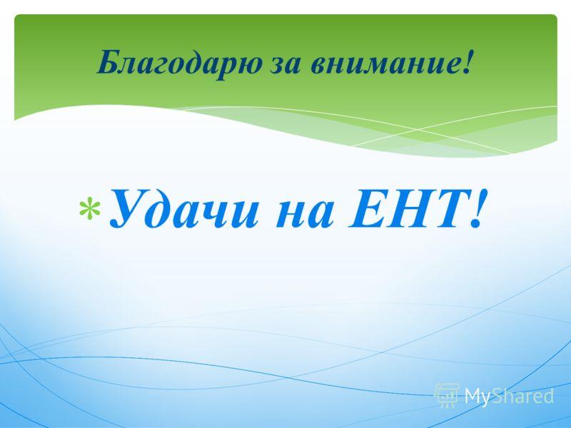 Удачи на ЕНТ! Благодарю за внимание!