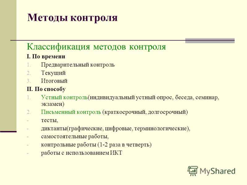 Методы контроля Классификация методов контроля I. По времени 1. Предварительный контроль 2. Текущий 3. Итоговый II. По способу 1. Устный контроль(индивидуальный устный опрос, беседа, семинар, экзамен) 2. Письменный контроль (краткосрочный, долгосрочн