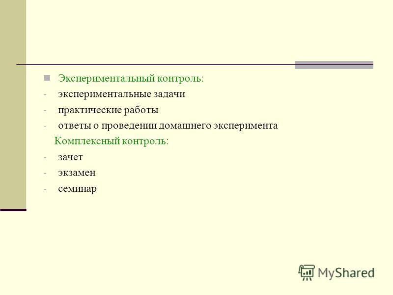 Экспериментальный контроль: - экспериментальные задачи - практические работы - ответы о проведении домашнего эксперимента Комплексный контроль: - зачет - экзамен - семинар