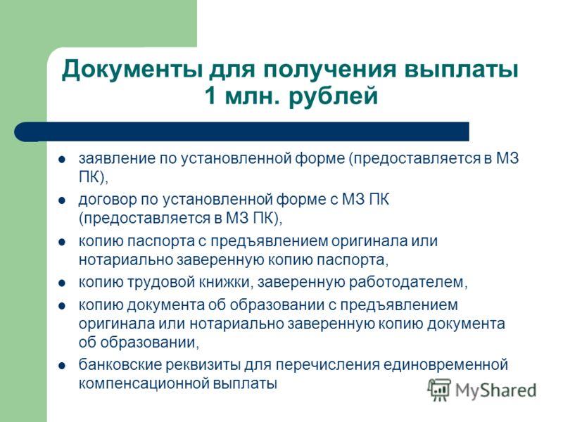 Документы для получения выплаты 1 млн. рублей заявление по установленной форме (предоставляется в МЗ ПК), договор по установленной форме с МЗ ПК (предоставляется в МЗ ПК), копию паспорта с предъявлением оригинала или нотариально заверенную копию пасп