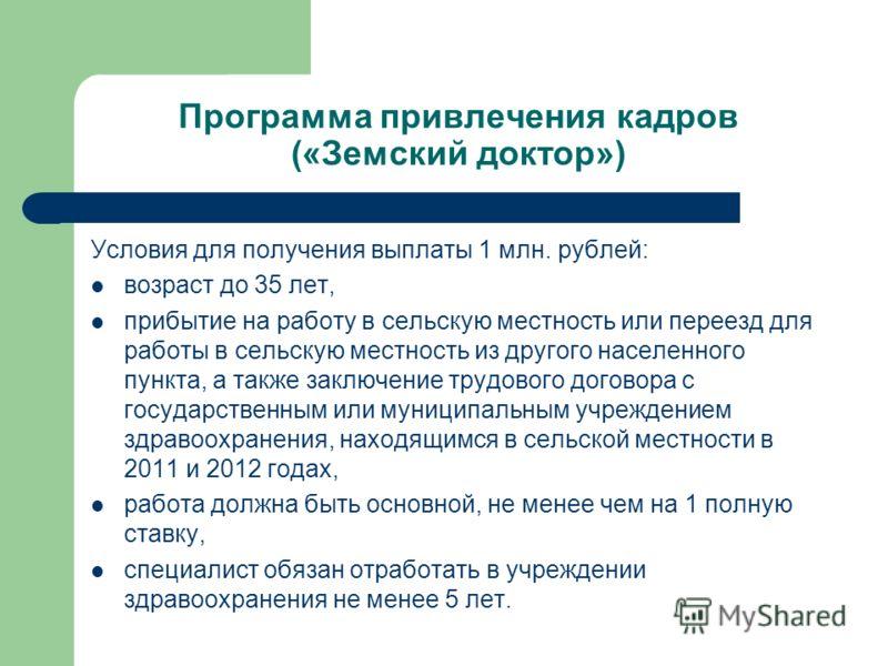 Программа привлечения кадров («Земский доктор») Условия для получения выплаты 1 млн. рублей: возраст до 35 лет, прибытие на работу в сельскую местность или переезд для работы в сельскую местность из другого населенного пункта, а также заключение труд