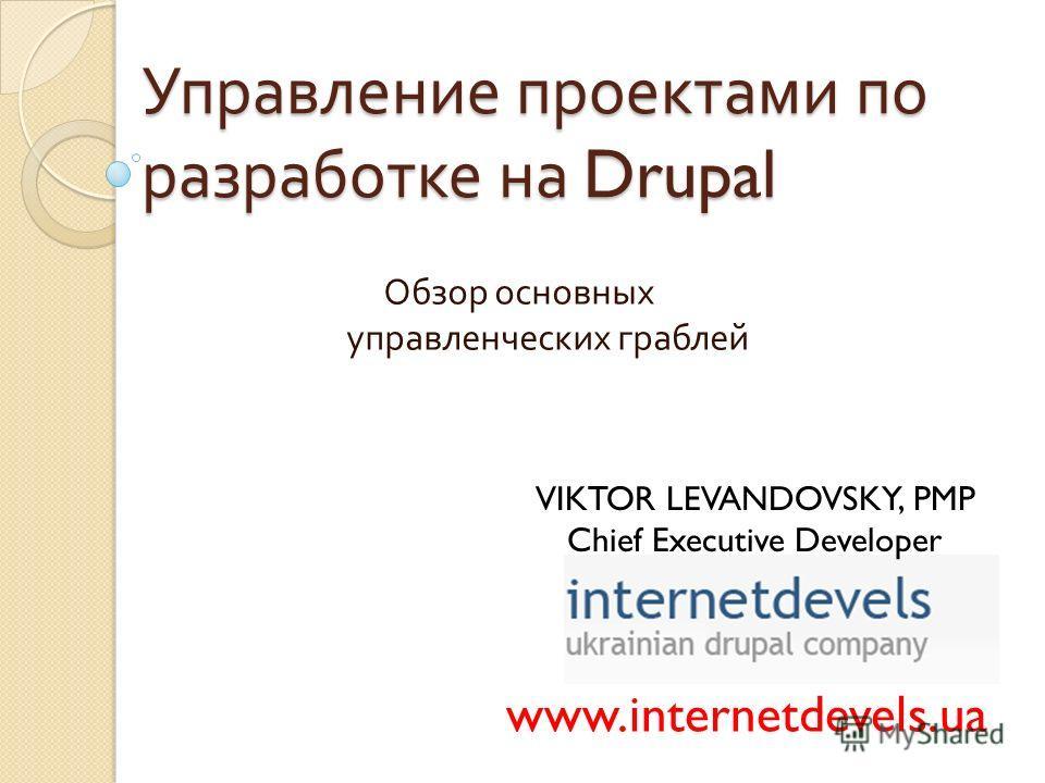 Управление проектами по разработке на Drupal Обзор основных управленческих граблей www.internetdevels.ua VIKTOR LEVANDOVSKY, PMP Chief Executive Developer