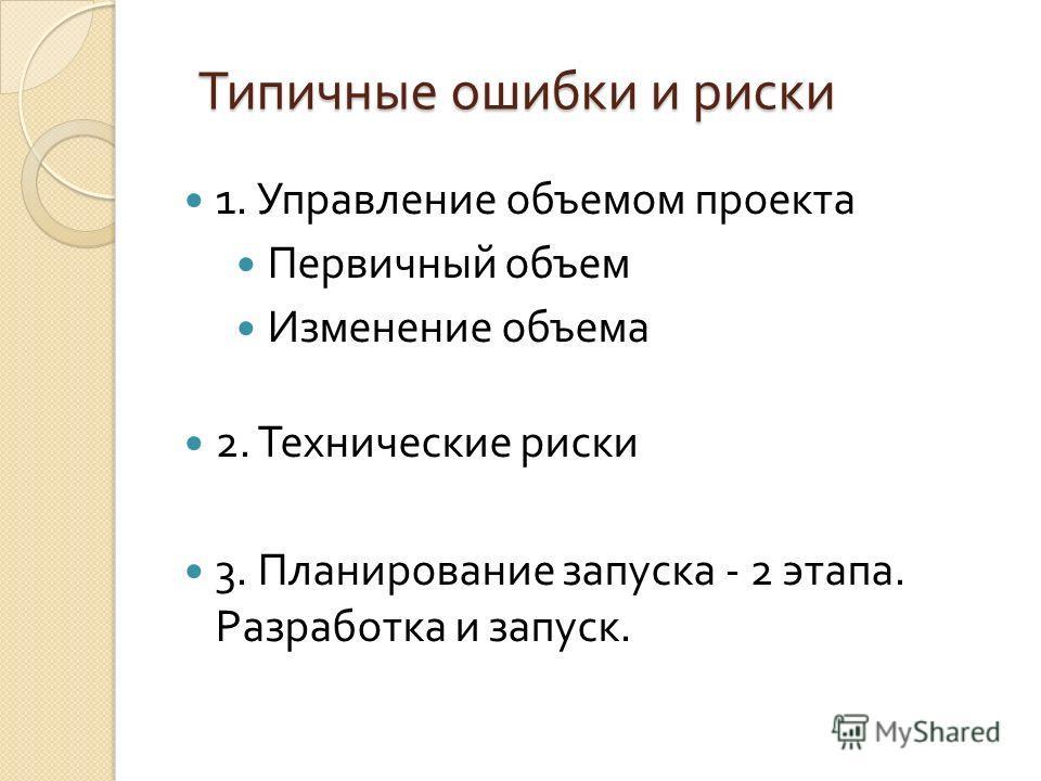 1. Управление объемом проекта Первичный объем Изменение объема 2. Технические риски 3. Планирование запуска - 2 этапа. Разработка и запуск.