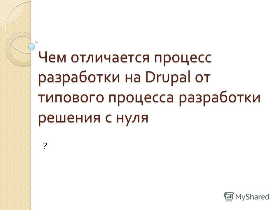 Чем отличается процесс разработки на Drupal от типового процесса разработки решения с нуля ?