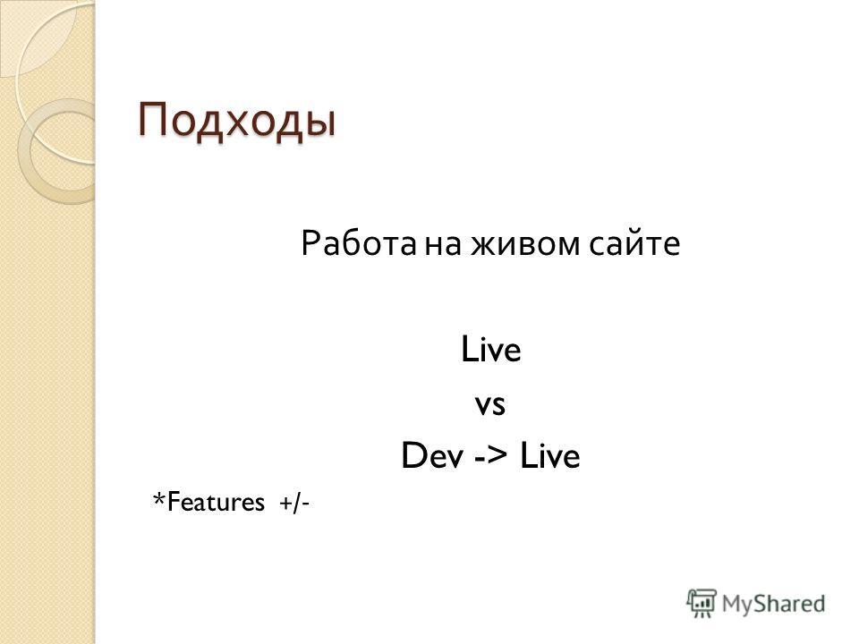 Подходы Работа на живом сайте Live vs Dev -> Live *Features +/-