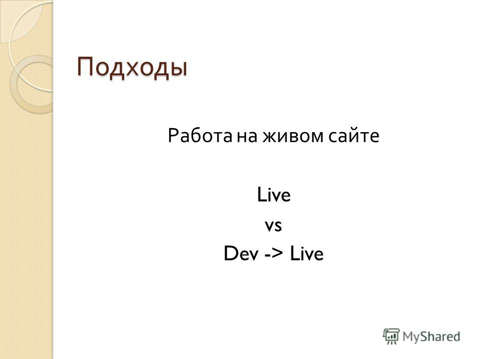 Подходы Работа на живом сайте Live vs Dev -> Live