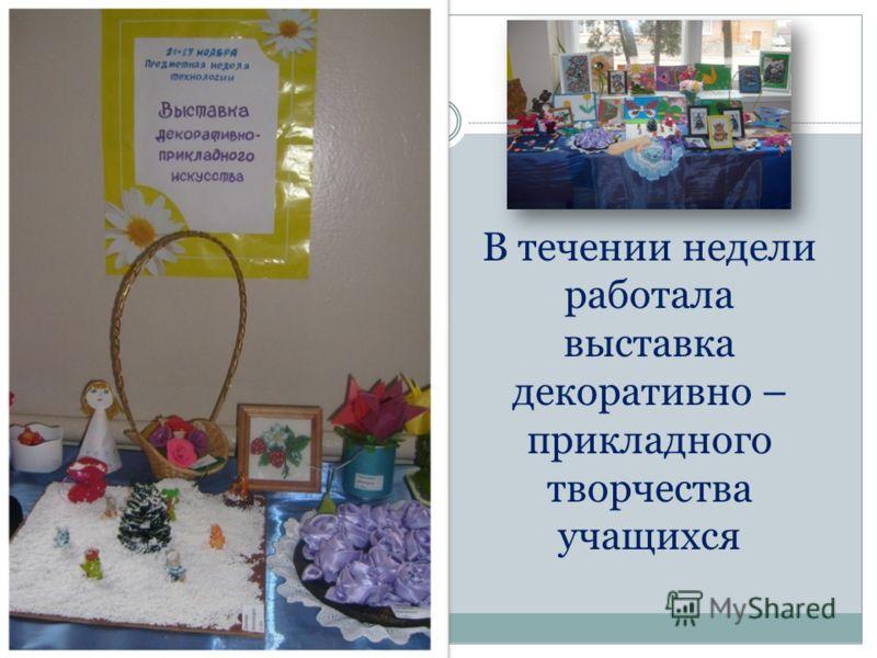 В течении недели работала выставка декоративно – прикладного творчества учащихся