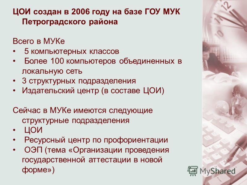 ЦОИ создан в 2006 году на базе ГОУ МУК Петроградского района Всего в МУКе 5 компьютерных классов Более 100 компьютеров объединенных в локальную сеть 3 структурных подразделения Издательский центр (в составе ЦОИ) Сейчас в МУКе имеются следующие структ