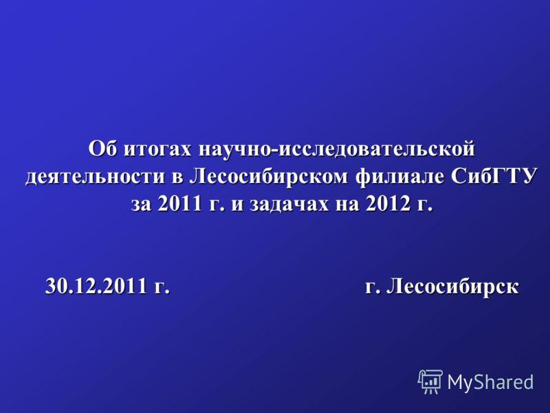 Об итогах научно-исследовательской деятельности в Лесосибирском филиале СибГТУ за 2011 г. и задачах на 2012 г. 30.12.2011 г. г. Лесосибирск