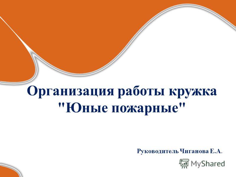 Организация работы кружка Юные пожарные Руководитель Чиганова Е.А.