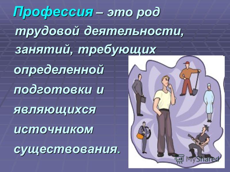 Профессия – это род трудовой деятельности, занятий, требующих Профессия – это род трудовой деятельности, занятий, требующих определенной определенной подготовки и подготовки и являющихся являющихся источником источником существования. существования.