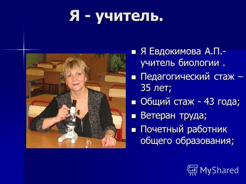 Я - учитель. Я Евдокимова А.П.- учитель биологии. Я Евдокимова А.П.- учитель биологии. Педагогический стаж – 35 лет; Педагогический стаж – 35 лет; Общий стаж - 43 года; Общий стаж - 43 года; Ветеран труда; Ветеран труда; Почетный работник общего обра
