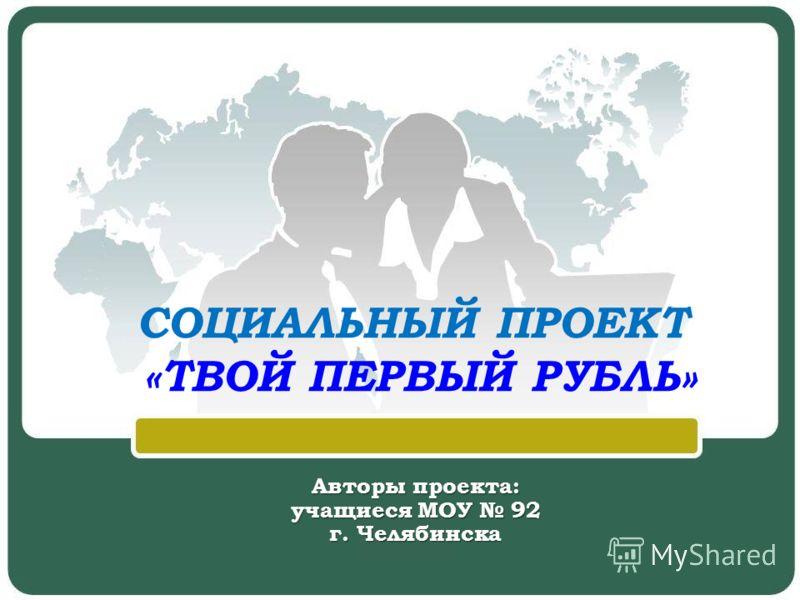 СОЦИАЛЬНЫЙ ПРОЕКТ «ТВОЙ ПЕРВЫЙ РУБЛЬ» Авторы проекта: учащиеся МОУ 92 г. Челябинска
