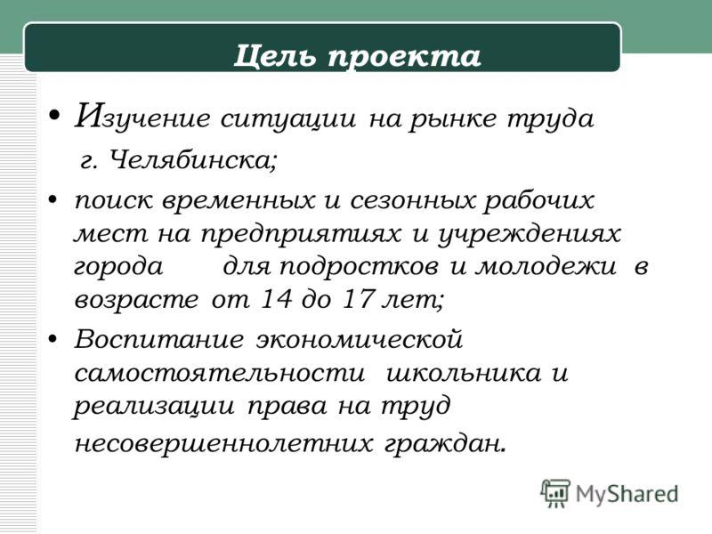 Цель проекта И зучение ситуации на рынке труда г. Челябинска; поиск временных и сезонных рабочих мест на предприятиях и учреждениях города для подростков и молодежи в возрасте от 14 до 17 лет; Воспитание экономической самостоятельности школьника и ре