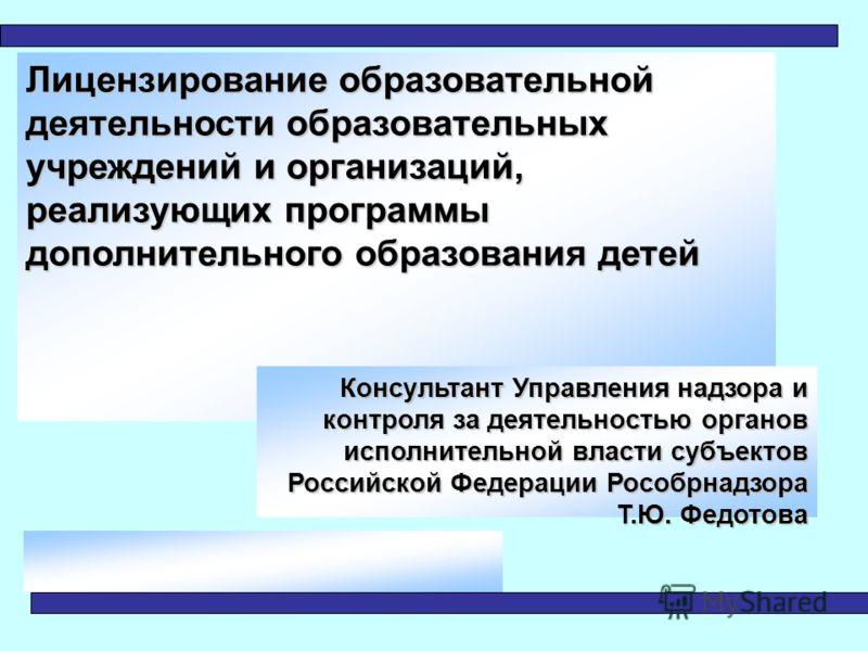 Лицензирование образовательной деятельности образовательных учреждений и организаций, реализующих программы дополнительного образования детей Консультант Управления надзора и контроля за деятельностью органов исполнительной власти субъектов Российско