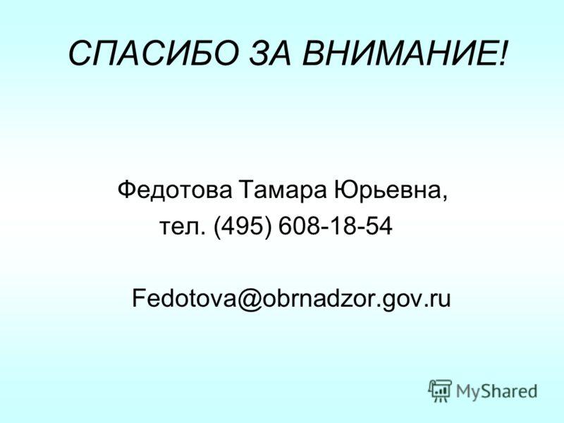СПАСИБО ЗА ВНИМАНИЕ! Федотова Тамара Юрьевна, тел. (495) 608-18-54 Fedotova@obrnadzor.gov.ru