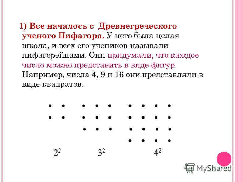 1) Все началось с Древнегреческого ученого Пифагора. У него была целая школа, и всех его учеников называли пифагорейцами. Они придумали, что каждое число можно представить в виде фигур. Например, числа 4, 9 и 16 они представляли в виде квадратов.
