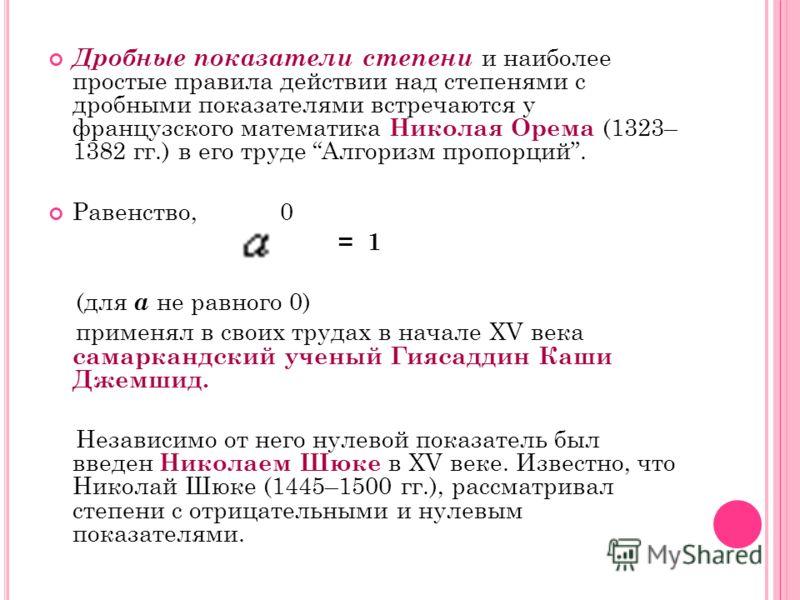 Дробные показатели степени и наиболее простые правила действии над степенями с дробными показателями встречаются у французского математика Николая Орема (1323– 1382 гг.) в его труде Алгоризм пропорций. Равенство, 0 = 1 (для а не равного 0) применял в