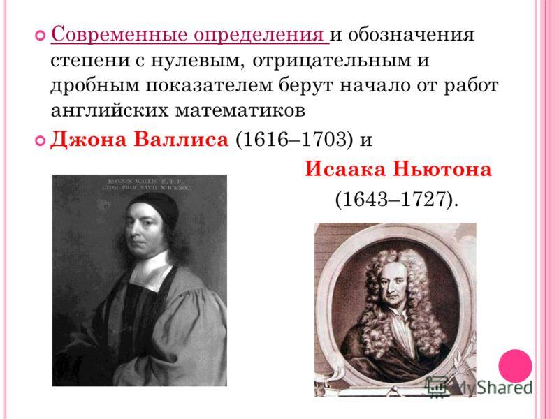 Современные определения и обозначения степени с нулевым, отрицательным и дробным показателем берут начало от работ английских математиков Джона Валлиса (1616–1703) и Исаака Ньютона (1643–1727).