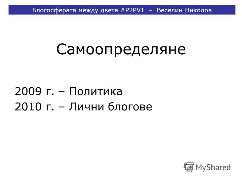 Самоопределяне 2009 г. – Политика 2010 г. – Лични блогове Блогосферата между двете #P2PVT – Веселин Николов