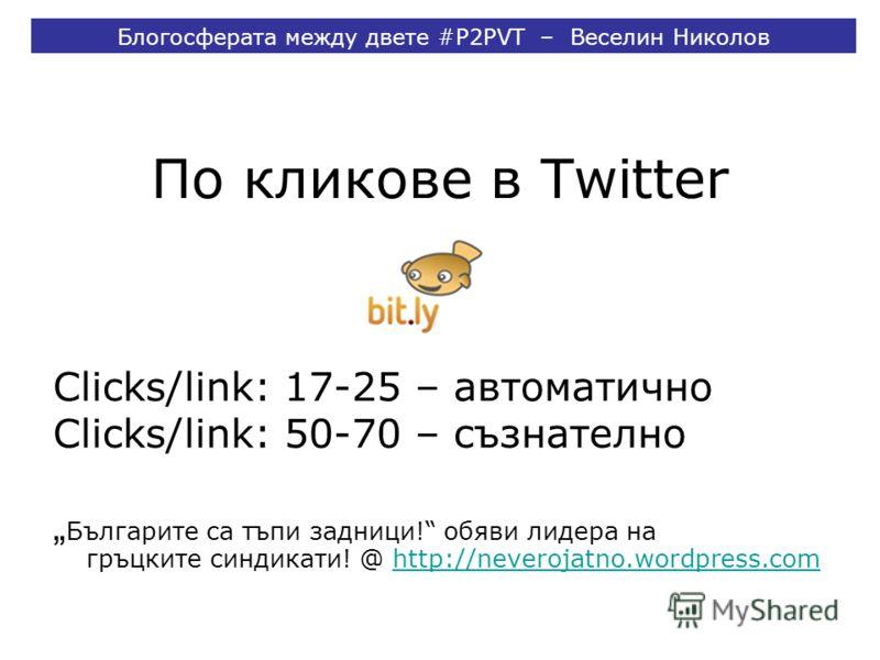 По кликове в Twitter Clicks/link: 17-25 – автоматично Clicks/link: 50-70 – съзнателно Българите са тъпи задници! обяви лидера на гръцките синдикати! @ http://neverojatno.wordpress.comhttp://neverojatno.wordpress.com Блогосферата между двете #P2PVT –