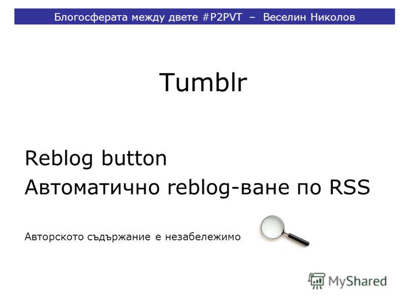 Tumblr Reblog button Автоматично reblog-ване по RSS Авторското съдържание е незабележимо Блогосферата между двете #P2PVT – Веселин Николов
