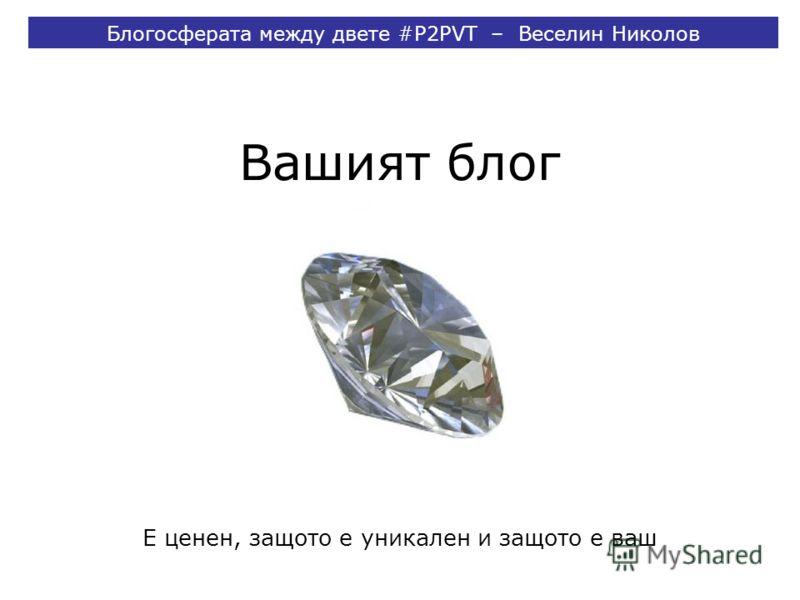 Вашият блог Блогосферата между двете #P2PVT – Веселин Николов Е ценен, защото е уникален и защото е ваш