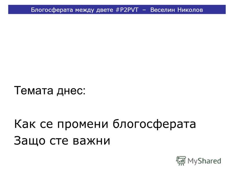 Темата днес: Как се промени блогосферата Защо сте важни Блогосферата между двете #P2PVT – Веселин Николов