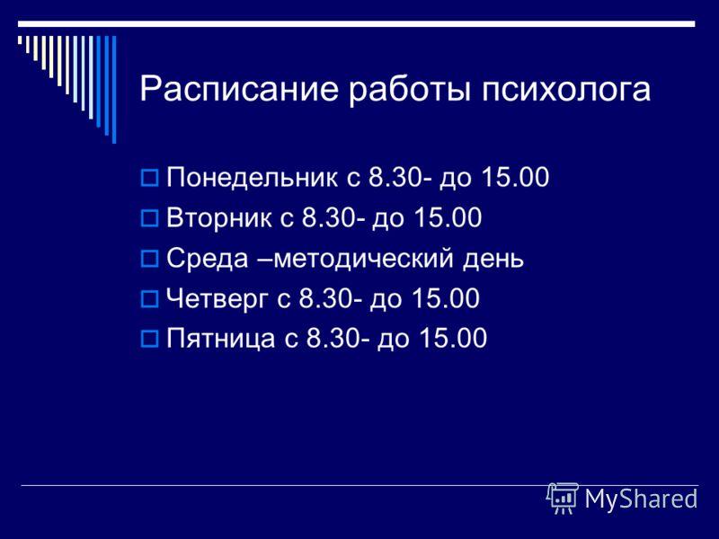 Расписание работы психолога Понедельник с 8.30- до 15.00 Вторник с 8.30- до 15.00 Среда –методический день Четверг с 8.30- до 15.00 Пятница с 8.30- до 15.00