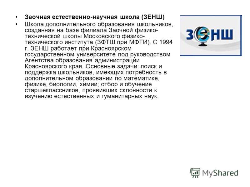 Заочная естественно-научная школа (ЗЕНШ) Школа дополнительного образования школьников, созданная на базе филиала Заочной физико- технической школы Московского физико- технического института (ЗФТШ при МФТИ). С 1994 г. ЗЕНШ работает при Красноярском го