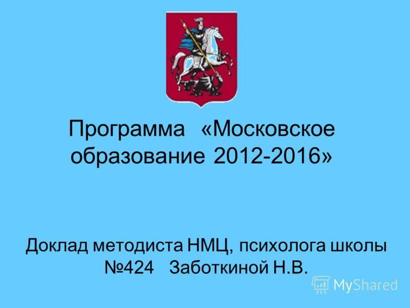 Программа «Московское образование 2012-2016» Доклад методиста НМЦ, психолога школы 424 Заботкиной Н.В.