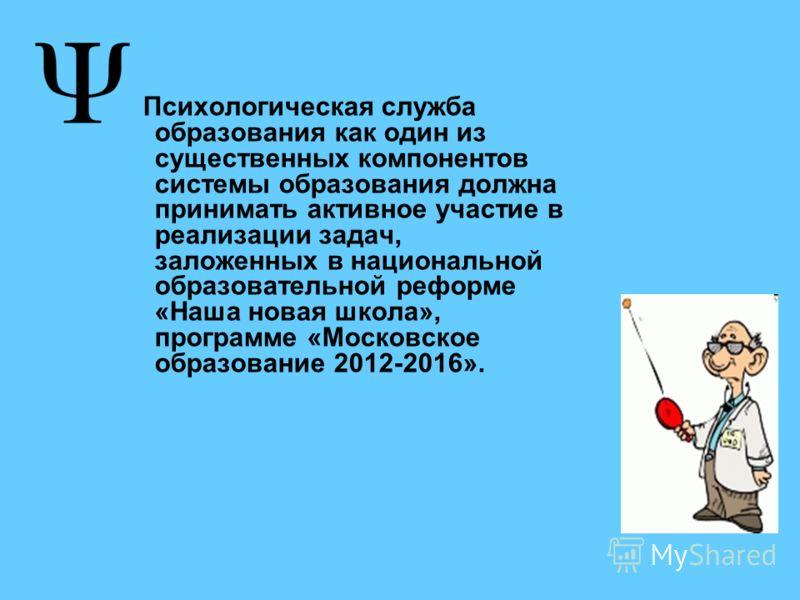 Психологическая служба образования как один из существенных компонентов системы образования должна принимать активное участие в реализации задач, заложенных в национальной образовательной реформе «Наша новая школа», программе «Московское образование