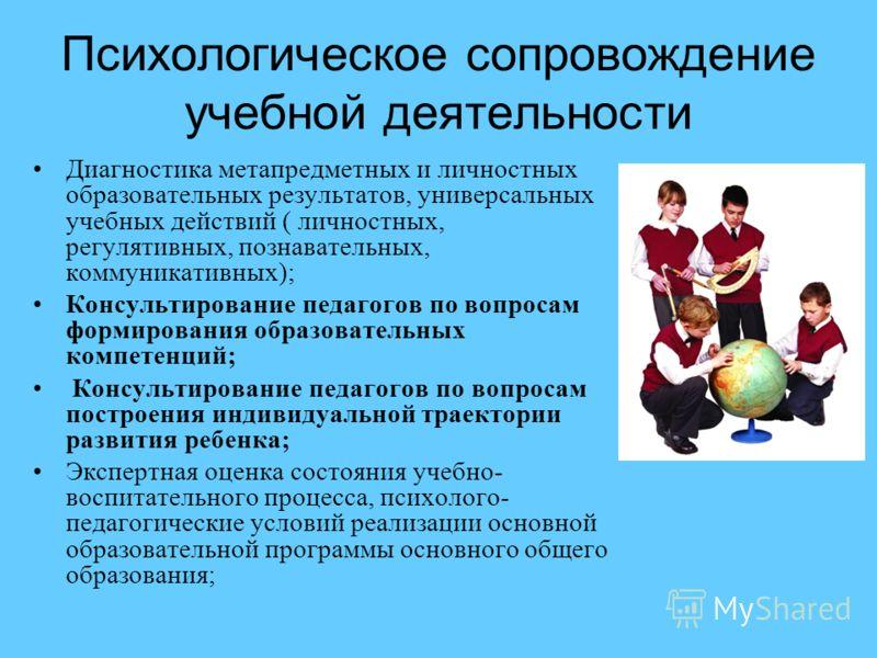 Психологическое сопровождение учебной деятельности Диагностика метапредметных и личностных образовательных результатов, универсальных учебных действий ( личностных, регулятивных, познавательных, коммуникативных); Консультирование педагогов по вопроса