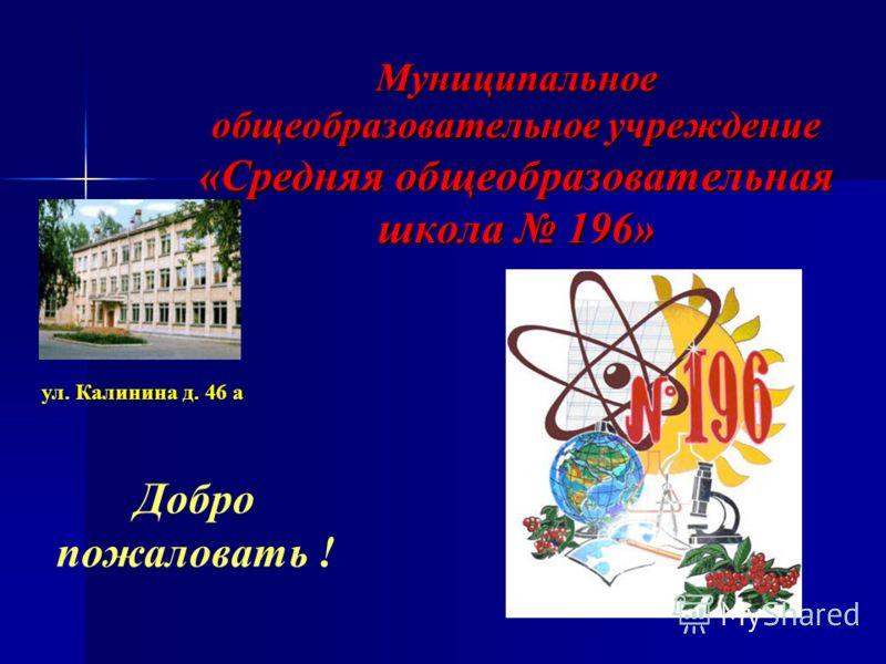 Муниципальное общеобразовательное учреждение «Средняя общеобразовательная школа 196» ул. Калинина д. 46 а Добро пожаловать !