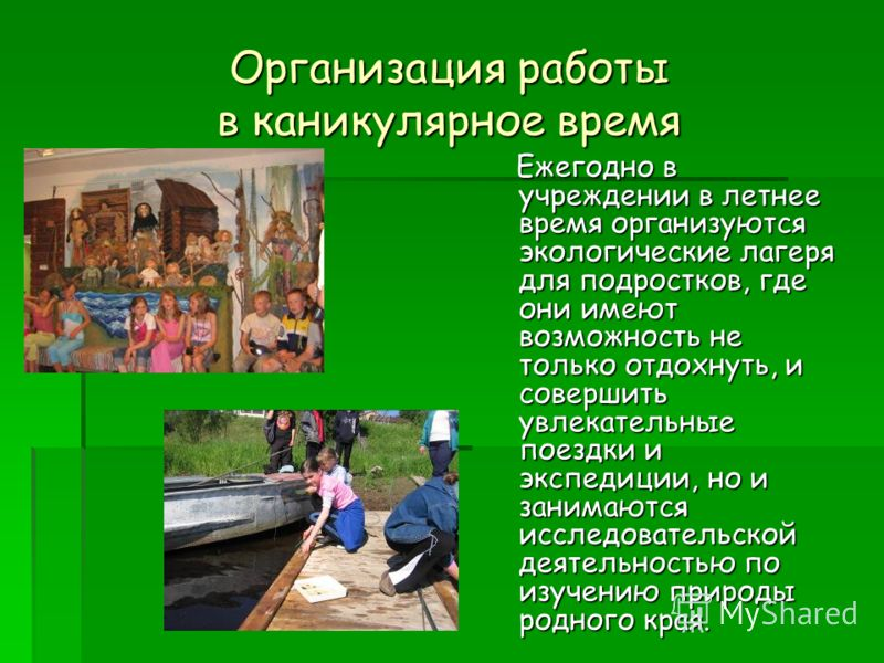 Организация работы в каникулярное время Ежегодно в учреждении в летнее время организуются экологические лагеря для подростков, где они имеют возможность не только отдохнуть, и совершить увлекательные поездки и экспедиции, но и занимаются исследовател