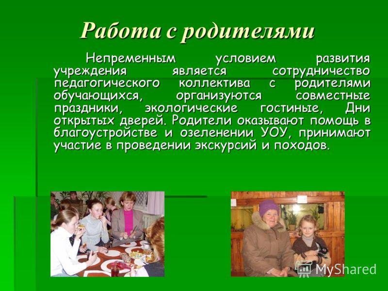 Работа с родителями Непременным условием развития учреждения является сотрудничество педагогического коллектива с родителями обучающихся, организуются совместные праздники, экологические гостиные, Дни открытых дверей. Родители оказывают помощь в благ
