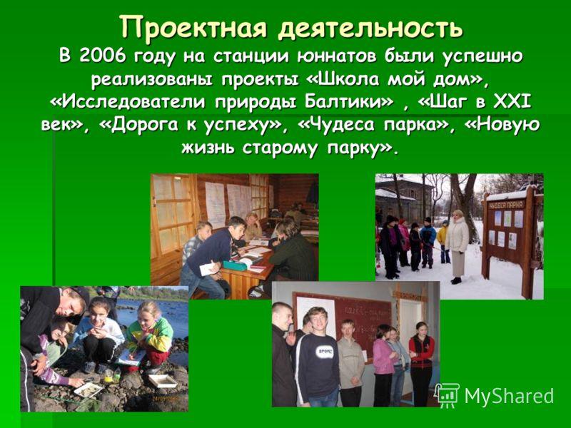 Проектная деятельность В 2006 году на станции юннатов были успешно реализованы проекты «Школа мой дом», «Исследователи природы Балтики», «Шаг в XXI век», «Дорога к успеху», «Чудеса парка», «Новую жизнь старому парку».