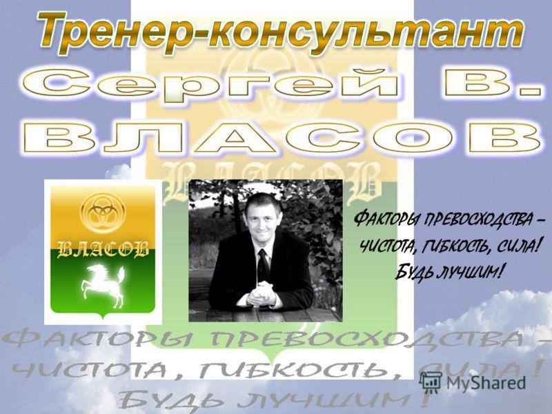 Ф АКТОРЫ ПРЕВОСХОДСТВА – ЧИСТОТА, ГИБКОСТЬ, СИЛА ! Б УДЬ ЛУЧШИМ !