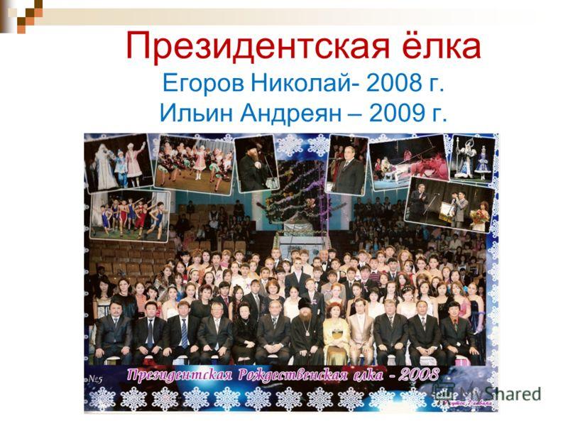 Президентская ёлка Егоров Николай- 2008 г. Ильин Андреян – 2009 г.