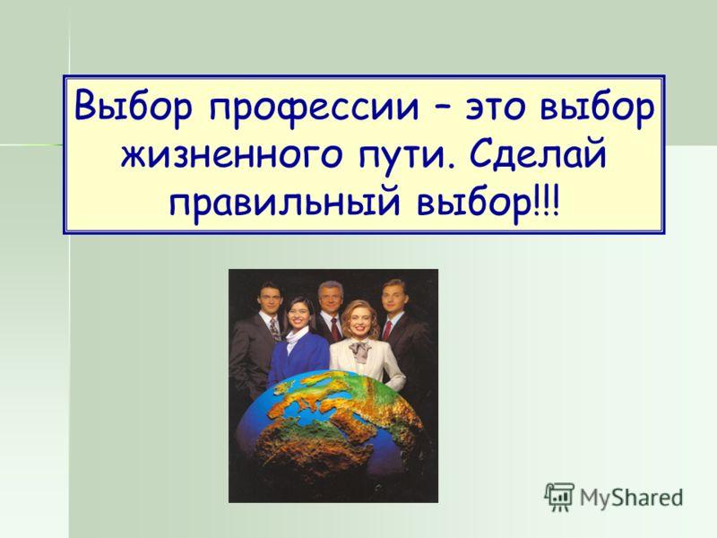 Выбор профессии – это выбор жизненного пути. Сделай правильный выбор!!!