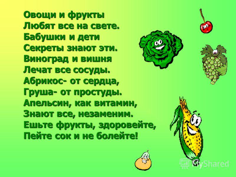 Овощи и фрукты Любят все на свете. Бабушки и дети Секреты знают эти. Виноград и вишня Лечат все сосуды. Абрикос- от сердца, Груша- от простуды. Апельсин, как витамин, Знают все, незаменим. Ешьте фрукты, здоровейте, Пейте сок и не болейте!