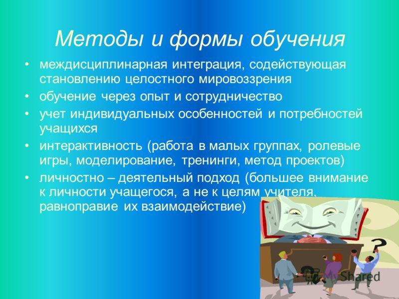 Методы и формы обучения междисциплинарная интеграция, содействующая становлению целостного мировоззрения обучение через опыт и сотрудничество учет индивидуальных особенностей и потребностей учащихся интерактивность (работа в малых группах, ролевые иг