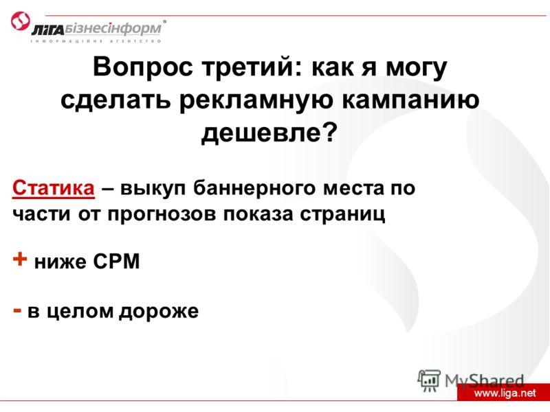 Вопрос третий: как я могу сделать рекламную кампанию дешевле? www.liga.net Статика – выкуп баннерного места по части от прогнозов показа страниц + ниже CPM - в целом дороже