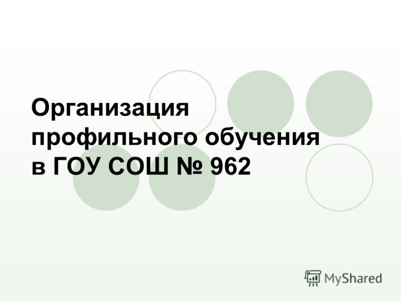 Организация профильного обучения в ГОУ СОШ 962
